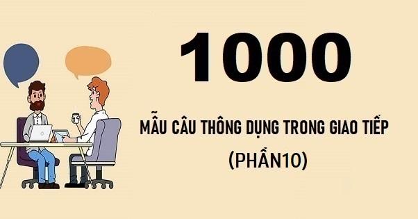 1000 câu tiếng Anh thông dụng trong giao tiếp (phần 10)