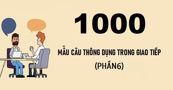 1000 câu tiếng Anh thông dụng trong giao tiếp (phần 6)