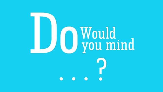 Cấu trúc Would You Mind - Do You Mind và cách dùng trong tiếng Anh