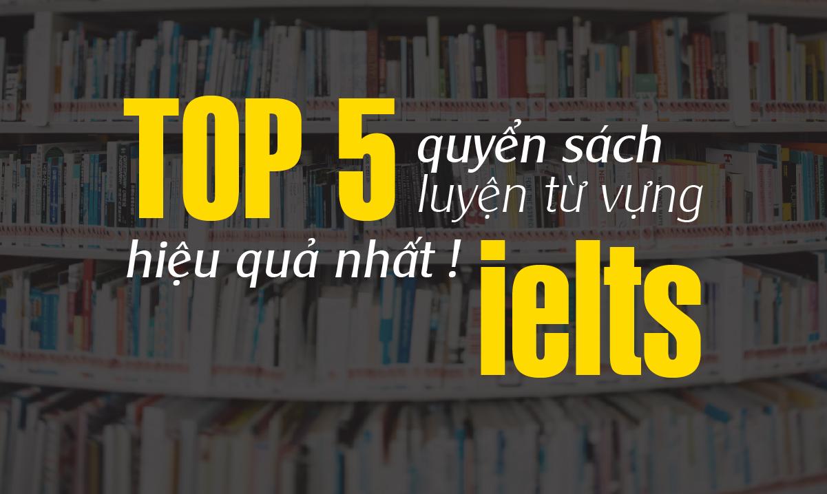 Top 5 quyển sách luyện từ vựng IELTS hiệu quả nhất